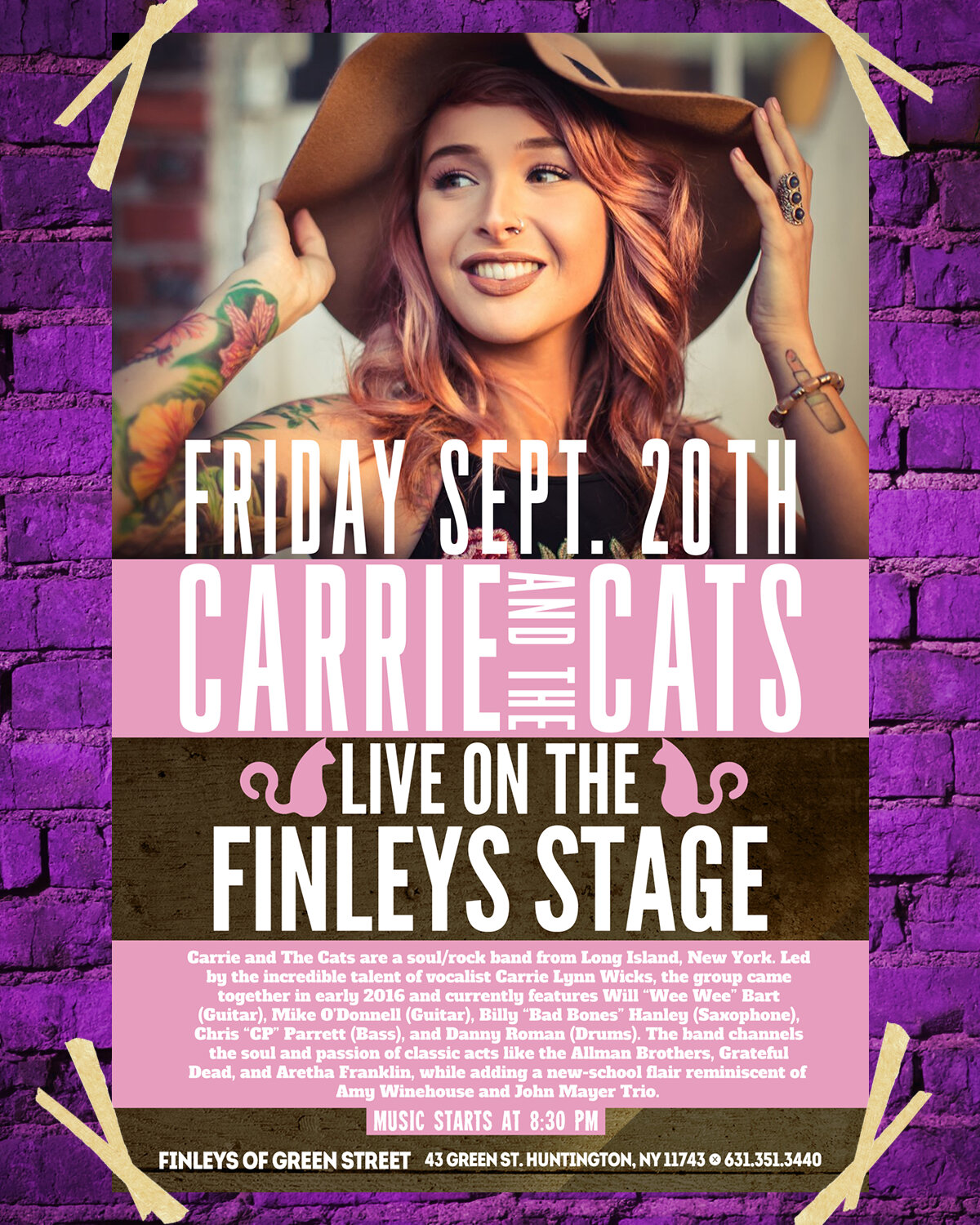 "Live on the Finley's stage this weekend, we've got Carrie and the Cats!  Carrie and the Cats are a soul/rock band from Long Island, NY. Led by the incredible talent of vocalist Carrie Lynn Wicks, the group came together in early 2016 and currently features Will ""Wee Wee"" Bart (Guitar), Mike O'Donnell (Guitar), Billy ""Bad Bones"" Hanley (Saxophone), Chris ""CP"" Parrett (Bass) and Danny Roman (Drums). The band channels the soul and passion of classic acts like the Allman Brothers, Grateful Dead and Aretha Franklin, while adding a new-school flair reminiscent of Amy Winehouse and John Mayer Trio.  Don't miss them when they hit the stage - music kicks off at 8:30pm."