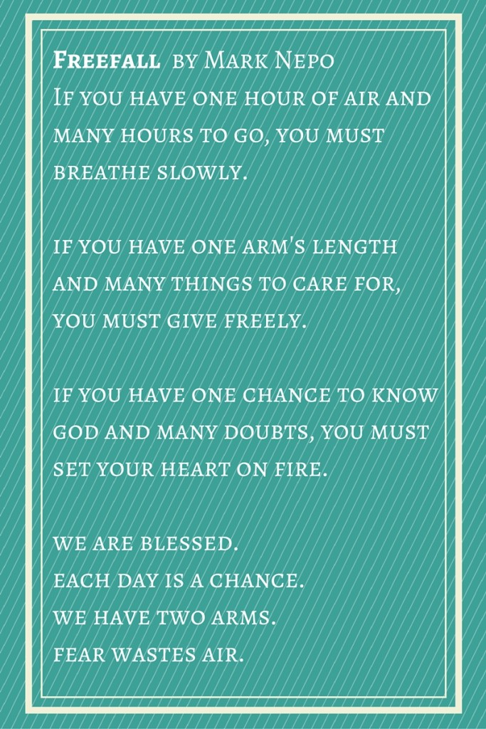 This is a wonderful poem by Mark Neppo. You can listen to his beautiful words on  Oprah's Super Soul Sunday  podcast.
