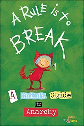 a rule is to break: a Child's guide to anarchyby john seven & jana christy - Simply celebrating childhood: the joy, the wonder of discovery, the spontaneity, and strong emotions. . . . Wild Child is free to do as she pleases. A Rule Is To Break: A Child's Guide to Anarchy follows Wild Child as she learns about just being herself and how that translates into kid autonomy. It presents the ideas of challenging societal expectations and tradition and expressing yourself freely in kid-terms that are both funny and thought provoking—it even functions as a guidebook for adults to understand what it is to be a critically thinking, creative individual. Wild Child is the role model for disobedience that is sometimes civil.