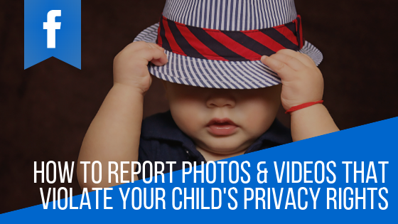 How to Report a Facebook Photo or Video that Violates the Privacy of Your Child