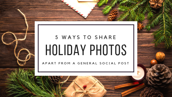 5 Ways to Share Holiday Photos Apart from a General Social Post