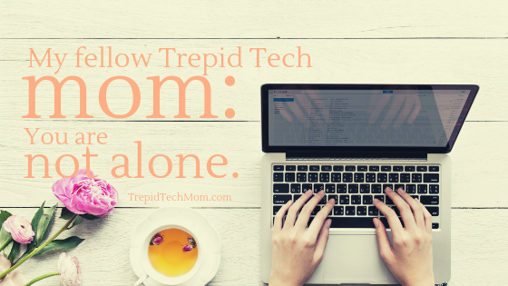 Dear fellow trepid tech mom_ You Are not alone.png