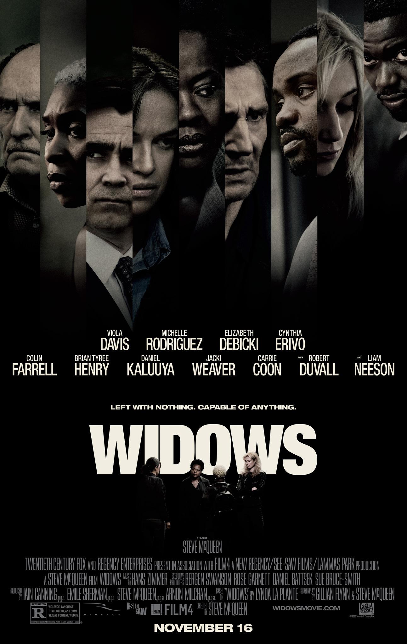 Widows - Directed by Steve McQueenWritten by Steve McQueen and Gillian Flynn based on a book by Lynda La PlanteWith Viola Davis, Liam Neeson, Elizabeth Debicki…