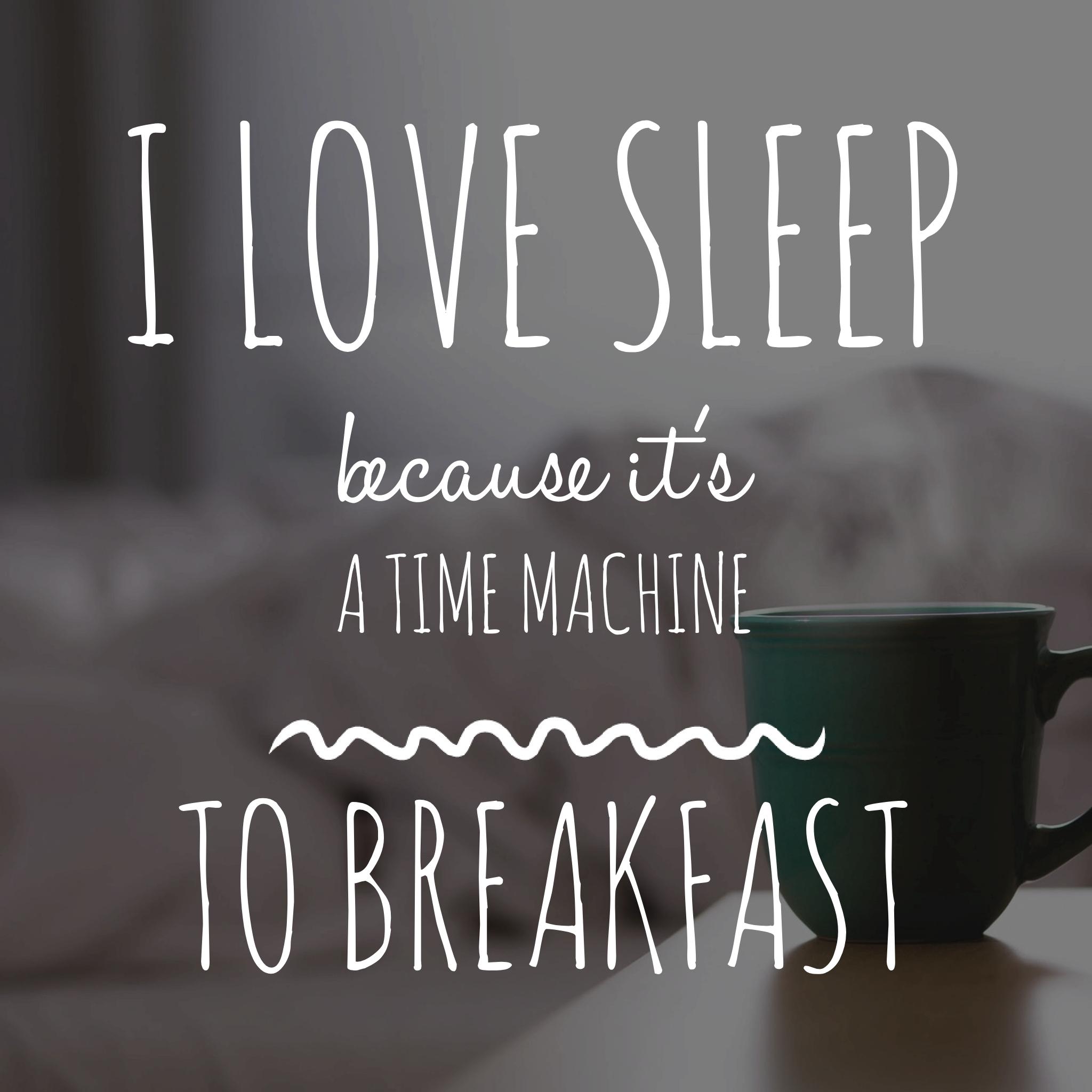 Sleep is a time machine to breakfast.jpg