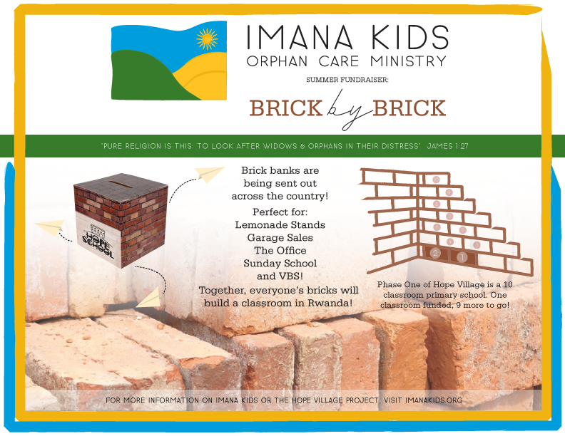 Brick by Brick - Together, everyone's bricks will build a classroom in Rwanda! Phase One of Hope Village is a 10 classroom primary school. One classroom funded, 9 more to go!Brick banks are being sent out across the country and can be placed at Lemonade Stands, Garage Sales, Office Desks, Sunday Schools, and VBS.