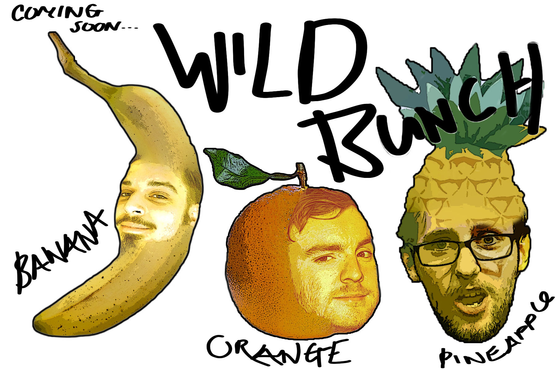 The Wild Bunch - The Wild Bunch: A Fantastic fruit salad. Wild Bunch Fresh Pack arrives, featuring an array of wacky characters. Sketches are also fast furious and zesty like an orange. The characters are surreal and absurd and that's not including ourselves. Come by and see Orange,(James Watkins) Pineapple (James Pollitt) and Banana (Ben Gillies) as they jump fresh of the shelves, out of the pack and into your local bar/comedy club or venue. It'll be a fruit salad of fun!facebook: https://www.facebook.com/Wild8unchInstagram: https://www.instagram.com/wildbunch__/