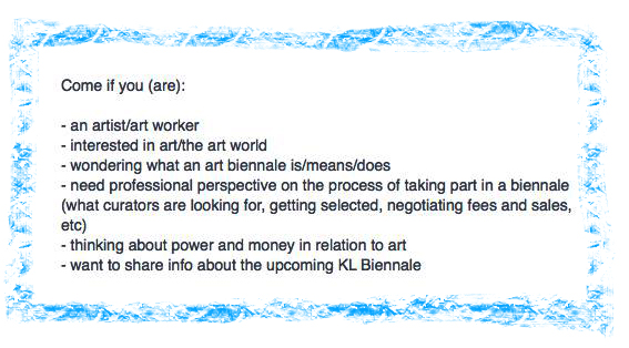 COME IF YOU (ARE): an artist/art worker - interested in the art/artt world - wondering what an art biennale is/means/does - need professional perspective on the process of taking part in a biennale (what curators are looking for, getting selected, negotiating fees and sales, etc) - thinking about power and money in relation to art - want to share info about the upcoming KL Biennale