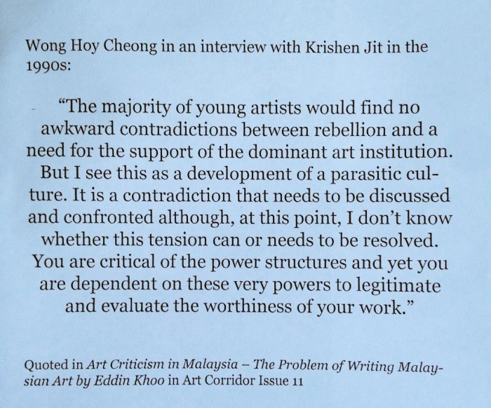 """Wong Hoy Cheong in an interview with Krishen Jit in the 1990s: """"The majority of young artists would find no awkward contradictions between rebellion and a need for the support of the dominant art institution. But I see this as a development of a parasitic culture. It is a contradiction that needs to be discussed and confronted although, at this point, I don't know whether this tension can or needs to be resolved. You are critical of the power structures and yet you are dependent on these very powers to legitimate and evaluate the worthiness of your work."""" Quoted in Art Criticism in Malaysia - The Problem of Writing Malaysian Art by Eddin Khoo in Art Corridor Issue 11"""