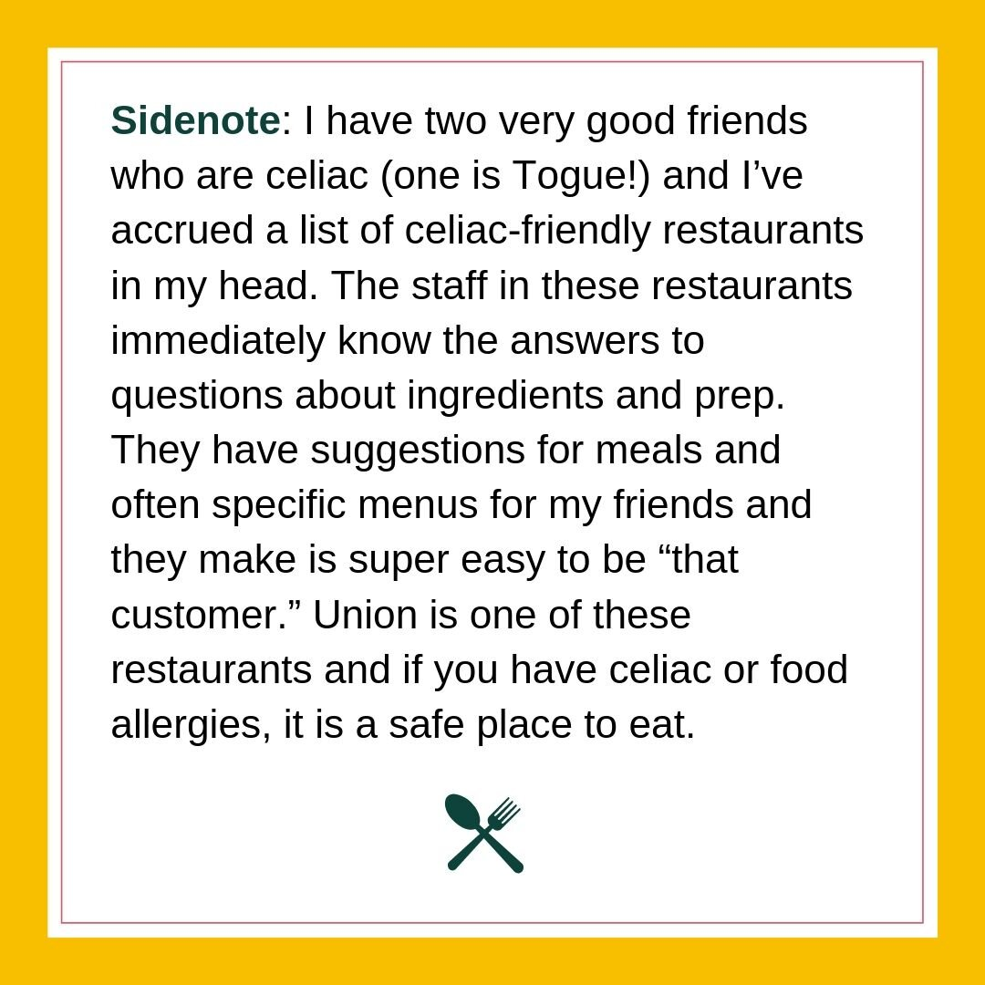 Sidenote_ I have two very good friends who are celiac (one is Togue!) and I've accrued a list of celiac-friendly restaurants in my head. The staff in these restaurants immediately know the answers to quest.jpg