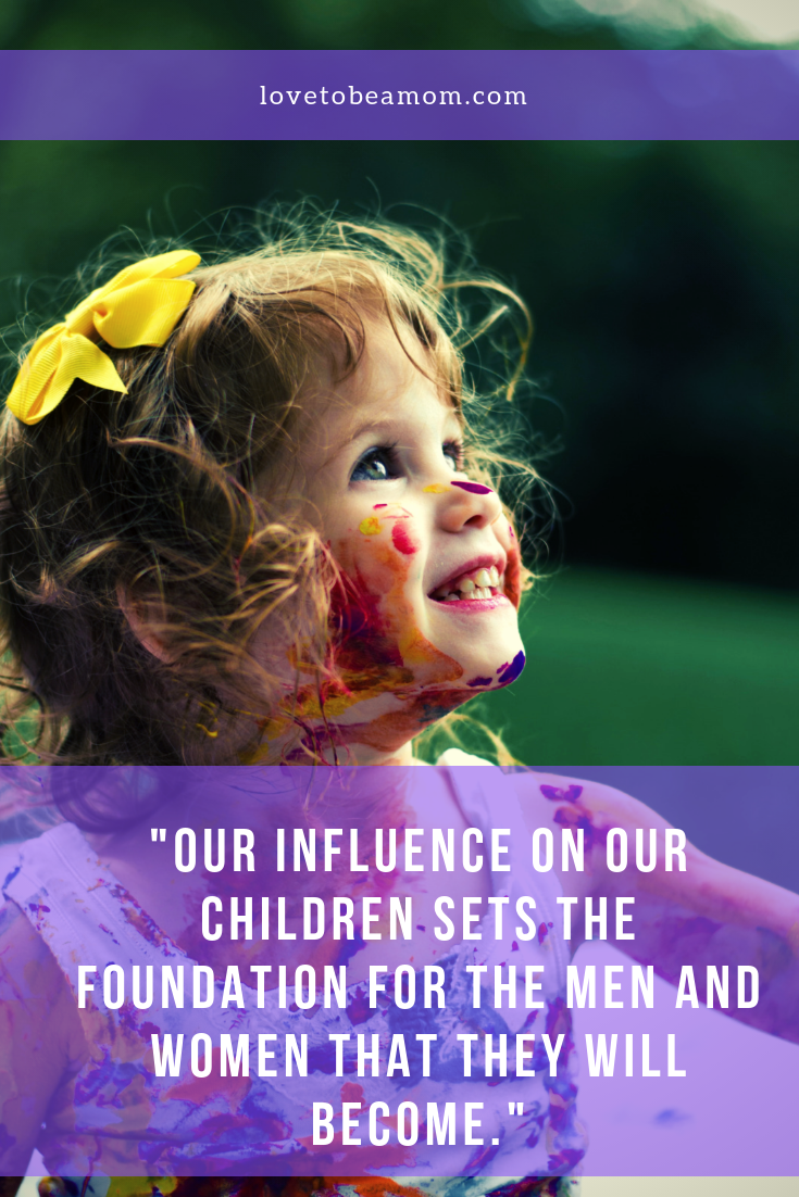 Our influence on our children sets the foundation for the men and women that they will become.