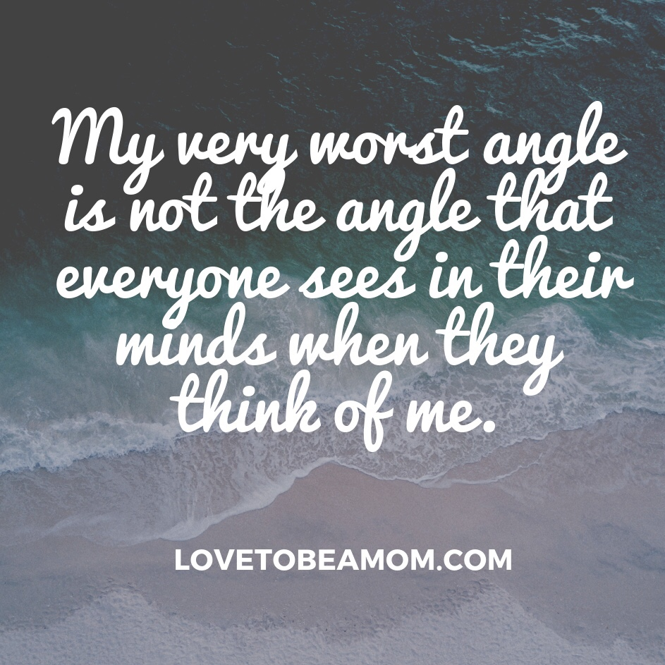 My very worst angle is not the angle that everyone sees when they thing of me.