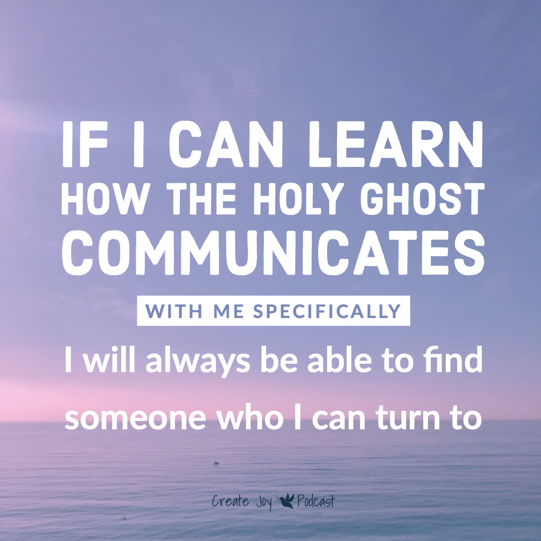 If I can learn how the Holy Ghost communicates with me specifically I will always be able to find someone I can turn to