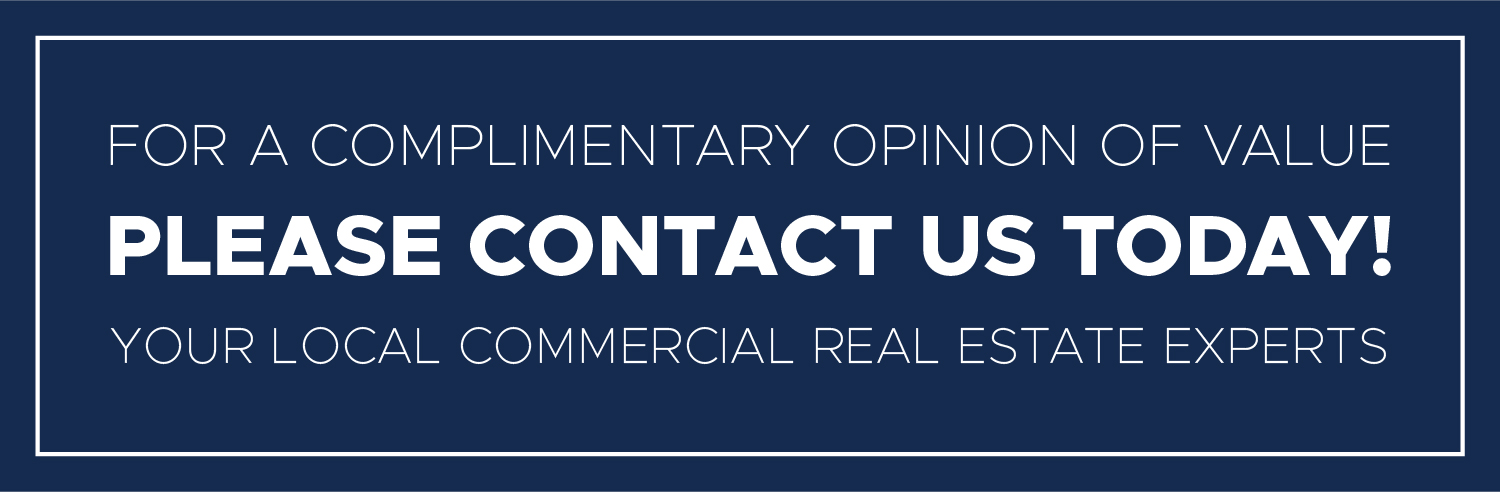 For a complimentary opinion of value, please contact us today. Your local commercial real estate experts.