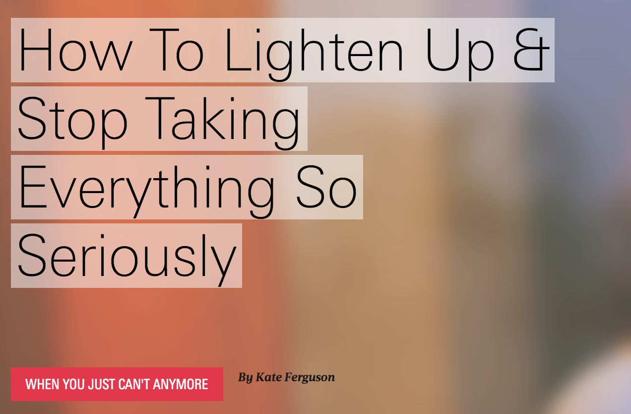 """- """"How to Lighten Up and Stop Taking Everything So Seriously""""Writer for The Bolde"""