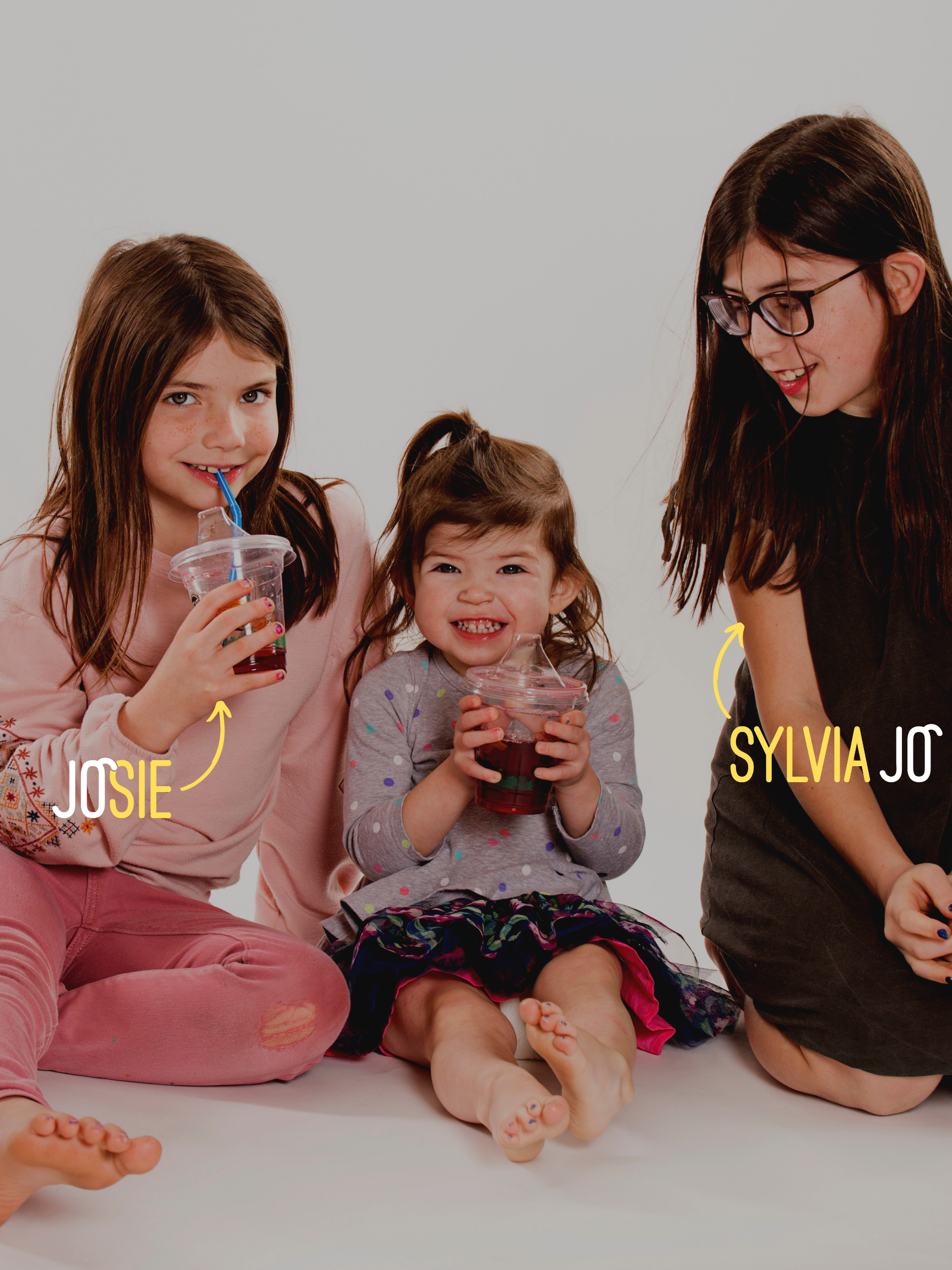 We get asked a lot… - Why JoJo Cups? Our founder is a mom of three beautiful girls. When she invented JoJo Cups, she had just two: Sylvia Jo and Josie. She wanted to honor her children, who support all her crazy business ideas, and look up to their mom as someone who teaches them they can be anything they want to be.