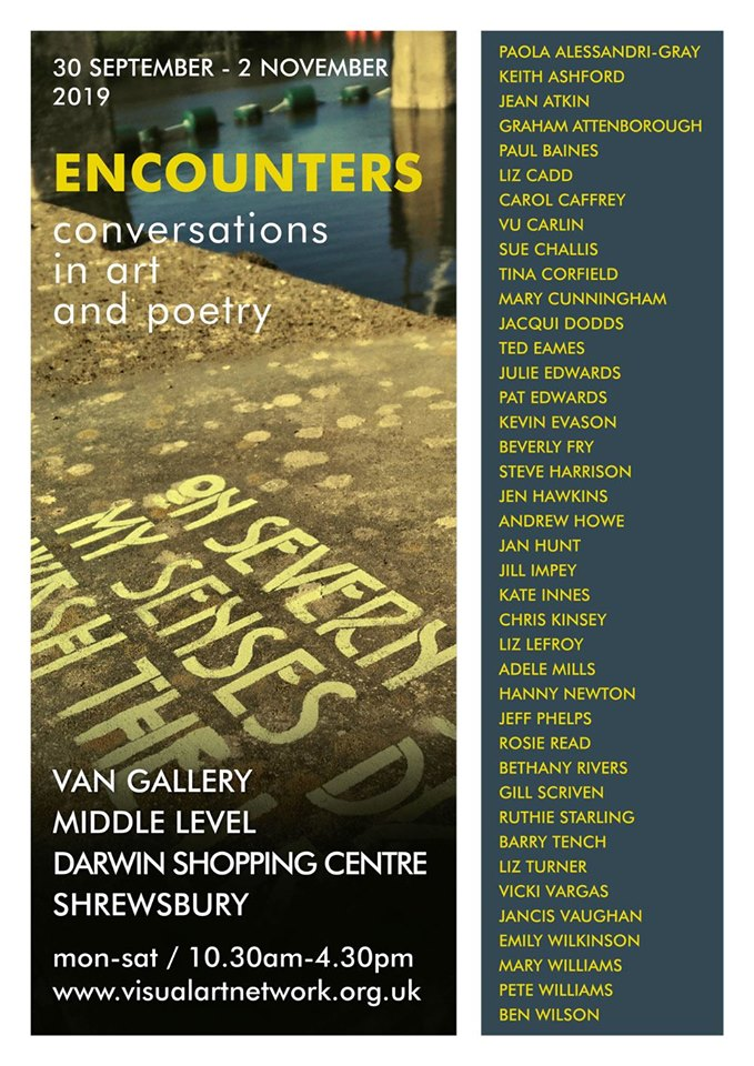 Twenty visual artists and twenty poets respond to each other's work: a fine exhibition at the VAN (Visual Arts Network) Gallery in the Darwin Centre in Shrewsbury.  Opens on 30th September and runs to 2nd November. Not to be missed!  Poetry readings and artists speaking about their work: Saturday 5th October 1pm - 3pm in the gallery.  My own contribution is a collaboration with video artist Jill Impey. Jill has produced a short film called  Liminal , partly in response to my poem  Between . My new poem,  This Primeval Infant Earth  is dubbed onto the soundtrack.  Ted x