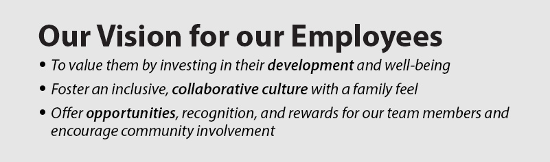 Our Vision for our Employees. To value them by investing in them. Collaborative culture with a family feel. Offer opportunities.