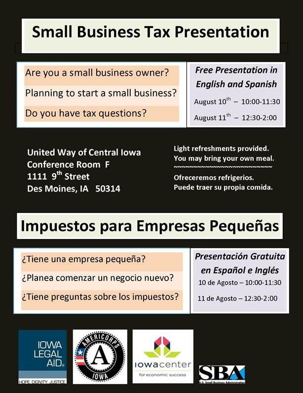 Each educational session will be in English and Spanish. A tax attorney will provide: Free tax information for people who own a small business, or want to start one. ***************************************************************************************** Cada sesión educativa será en Español e Inglés. Un abogado especializado en impuestos presentará: Información gratuita sobre los impuestos para las personas que son dueños de una empresa pequeña, o quieren empezar una.  WHEN Wednesday, August 10, 2016 from 10:00 AM to 11:30 AM  WHERE United Way of Central Iowa - 1111 9th Street Conference Room F , Des Moines, Iowa 50314   REGISTER