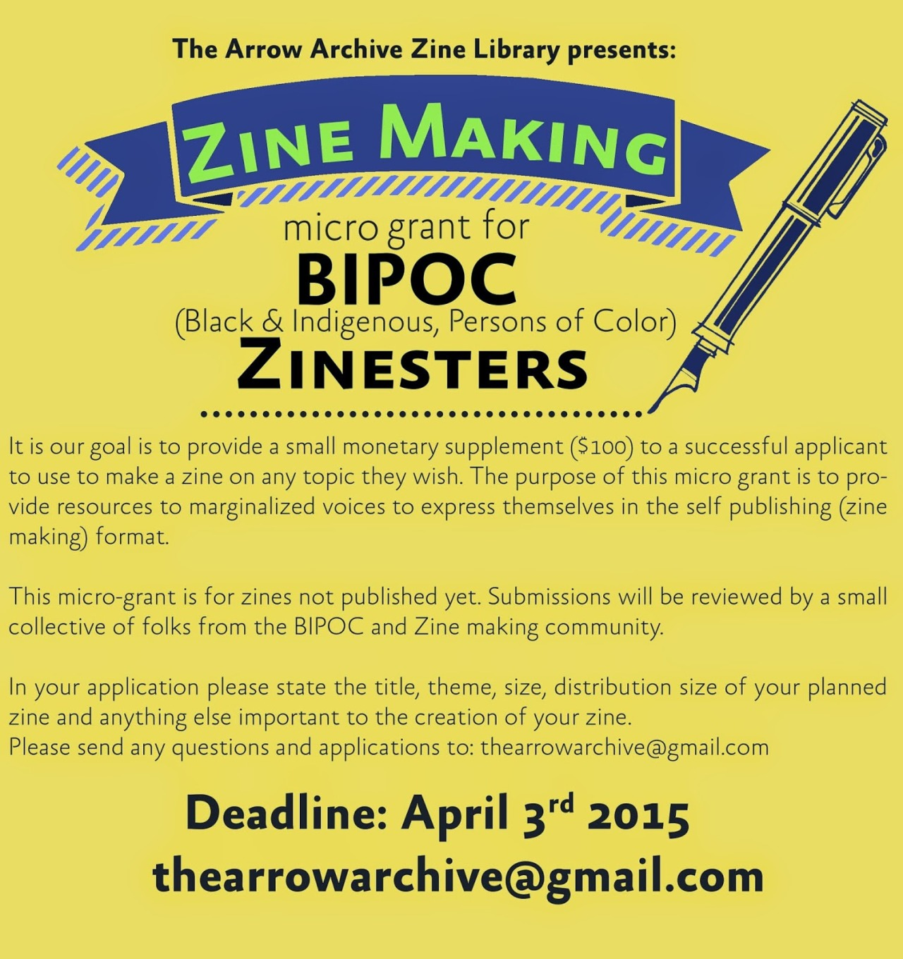 "alchemistscloset :   ""Arrow Archive is proud to present  a Micro Zine Making Grant for BIPOC ( Black, Indigenous, Persons Of Color) Zinesters.   It is our goal is to provide a small monetary supplement ($100) to a  successful applicant to use to make a zine on any topic they wish. The  purpose of this micro grant is to provide resources to marginalized  voices to express themselves in the self publishing (zine making)  format.      This  micro-grant is for zines not published yet. Submissions will be  reviewed by a small collective of folks from the BIPOC and Zine making  community.     In  your application please state the title, theme, size, distribution size  of your planned zine and anything else important to the creation of  your zine. Please send any questions and applications to:   thearrowarchive@gmail.com.         deadline: APRIL 3rd 2015! ""  Via  Arrow Archive ."
