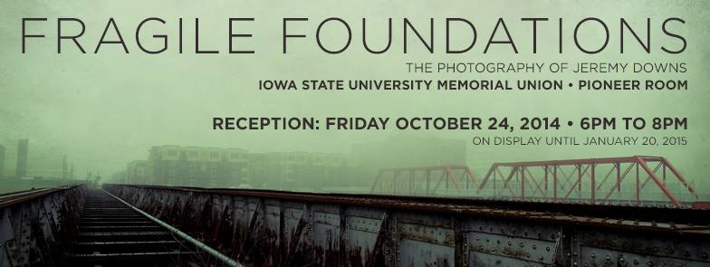 """""""Fragile Foundations"""" - the photography of Jeremy Downs.   Opening Reception Oct 24th 6-8 PM,Iowa State University Memorial Union's Pioneer Room   This is a free, public event.  20 pieces will be on display, featuring locales from Midwest to West Coast, USA. Snacks will be provided. Elevator access available - the Pioneer Room is located on the 3rd floor. Parking in the multi-level garage (small charge) or along Lake LaVerne is recommended."""