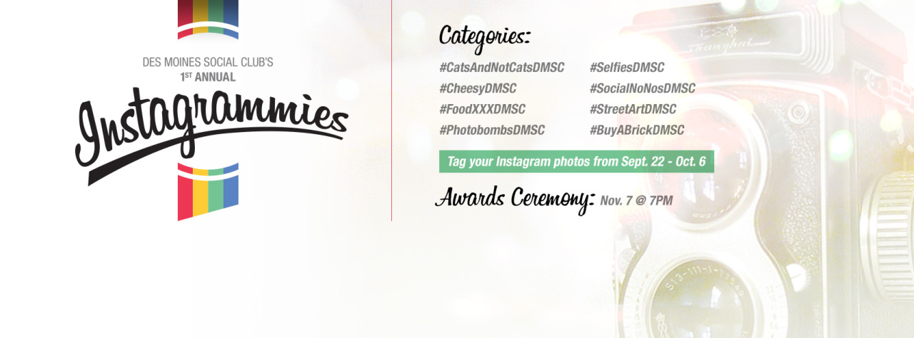 #hashtag your instagram photos by Monday, October 6. The categories:   Submission Categories • Cats & Other Animals (#CatsAndNotCatsDMSC) • Cheesy Des Moines Photos (#CheesyDMSC) • Food Porn (#FoodXXXDMSC) • Photobomb (#PhotobombsDMSC) • Selfie (#SelfiesDMSC) • Socially Unacceptable Shots (#SocialNoNosDMSC) • Street Art & Bathroom Graffiti (#StreetArtDMSC) • Yellow Brick Road / Wizard of Oz (#BuyABrickDMSC)    Event Details