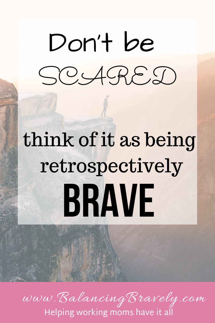 Don't be scared think of it as being retrospectively brave