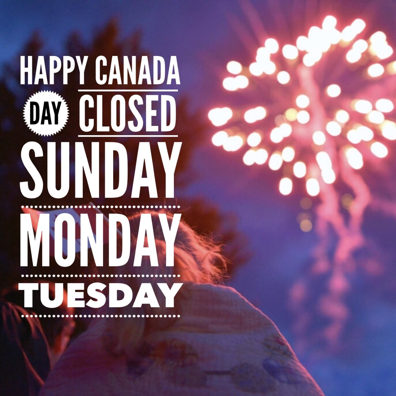 HAPPY CANADA DAY Long Weekend! - We will be closed Sunday through Tuesday for the long weekend! See you Wednesday morning at 10am. We hope you enjoy all of the festivities this coming weekend.