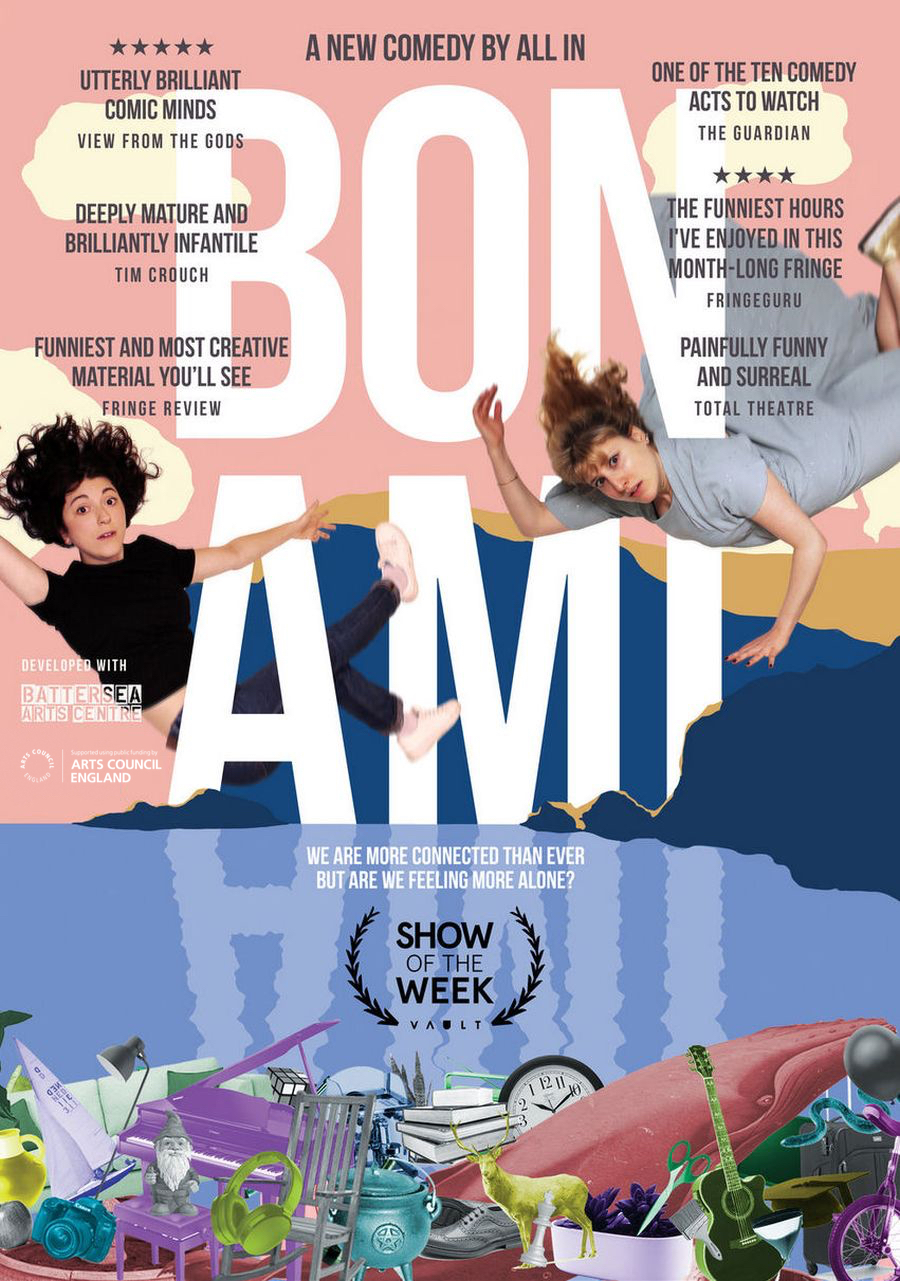 "Bon Ami - for All InDirectorDeveloped with Battersea Arts Centre and Arts Council England.Show of the Week Award - Vault Festival 2019""One of the funniest hours I've enjoyed in this month-long Fringe."" ★★★★ Fringeguru"