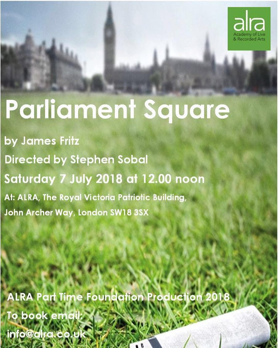 Parliament Square - for ALRA James Fritz's Parliament Square is a play that explores how far an individual should take a gesture of political protest in order to effect change. Performed as their final production.