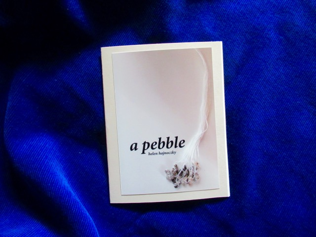 a pebble  Poem and photo by Helen Hajnoczky Made by Helen Hajnoczky and Julya Hajnoczky Staple binding, pearl print photo cover, 5 pages of poetry October, 2018