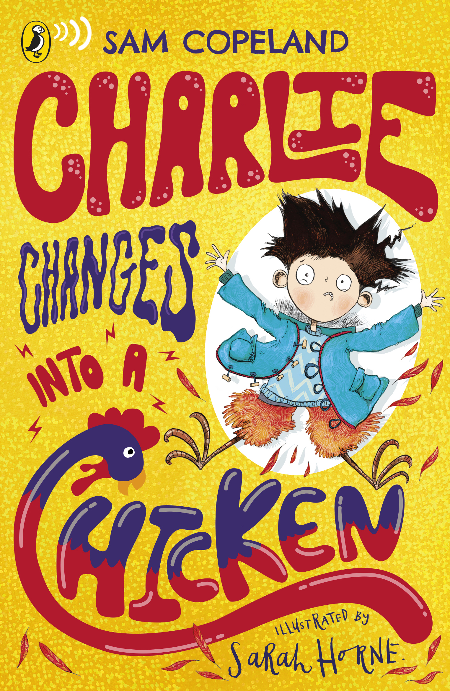 - The bestselling CHARLIE CHANGES INTO A CHICKEN is out NOW from Puffin (Penguin Random House, and in 22 other countries!).So what's it about then?Charlie McGuffin tries to be an optimist, but in reality he's a bit of a worrier.Some of the things Charlie is worried about:· His brother (who is in hospital)· Their very panicked parents· Unwanted attention from the school bully· The fact that he's started turning into animals!Even though every kid wants a superhero power, Charlie isn't keen on turning into a pigeon in the middle of the school play.But what happens if he does? Will he get sent away for Science to deal with? Will his parents crack under the extra stress?With the help of his three best friends, Charlie needs to find a way of dealing with his crazy new power - and fast!Sounds great, huh? Well why not click on these links to buy it*:Buy the book on AMAZONBuy the book from WATERSTONESBuy the book from YOUR LOCAL INDEPENDENT BOOKSHOPBuy the book from W.H. SMITH*There's no reason why not. Unless your mouse has just broken. In that very particular unfortunate set of circumstances, go to your nearest mouse-purveyor and buy a mouse, and when you get back then click and buy it. You really have no excuse.
