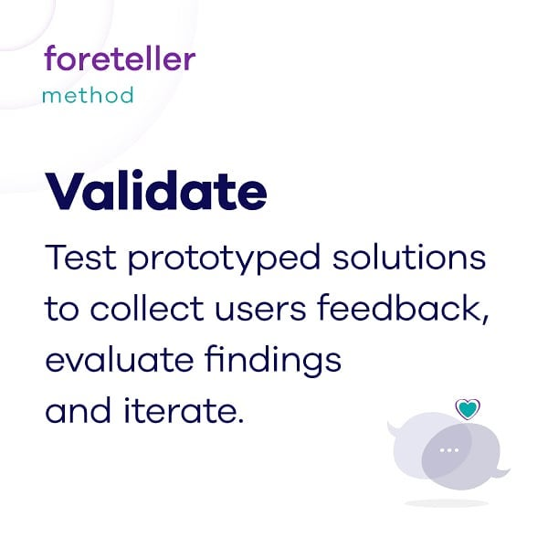 Meet @weareforeteller's method. #4 Validate. At this stage, we put our solutions to the test and collect user's feedback. We evaluate all user's reactions, complaints, compliments, and new ideas to maximize our learning from testing.