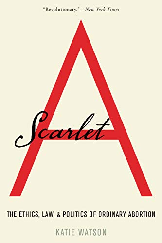 Scarlet A: The Ethics, Law, and Politics of Ordinary Abortion by Katie Watson