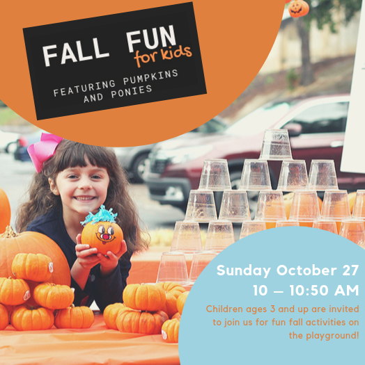 Fall Fun for Kids - Sunday, October 27 | 10 – 10:50 am | PlaygroundChildren ages 3 and up are invited to join us for fun fall activities! Kids will enjoy a pony ride, paint pumpkins, and enjoy a s'more as a part of this fun-filled fall morning.
