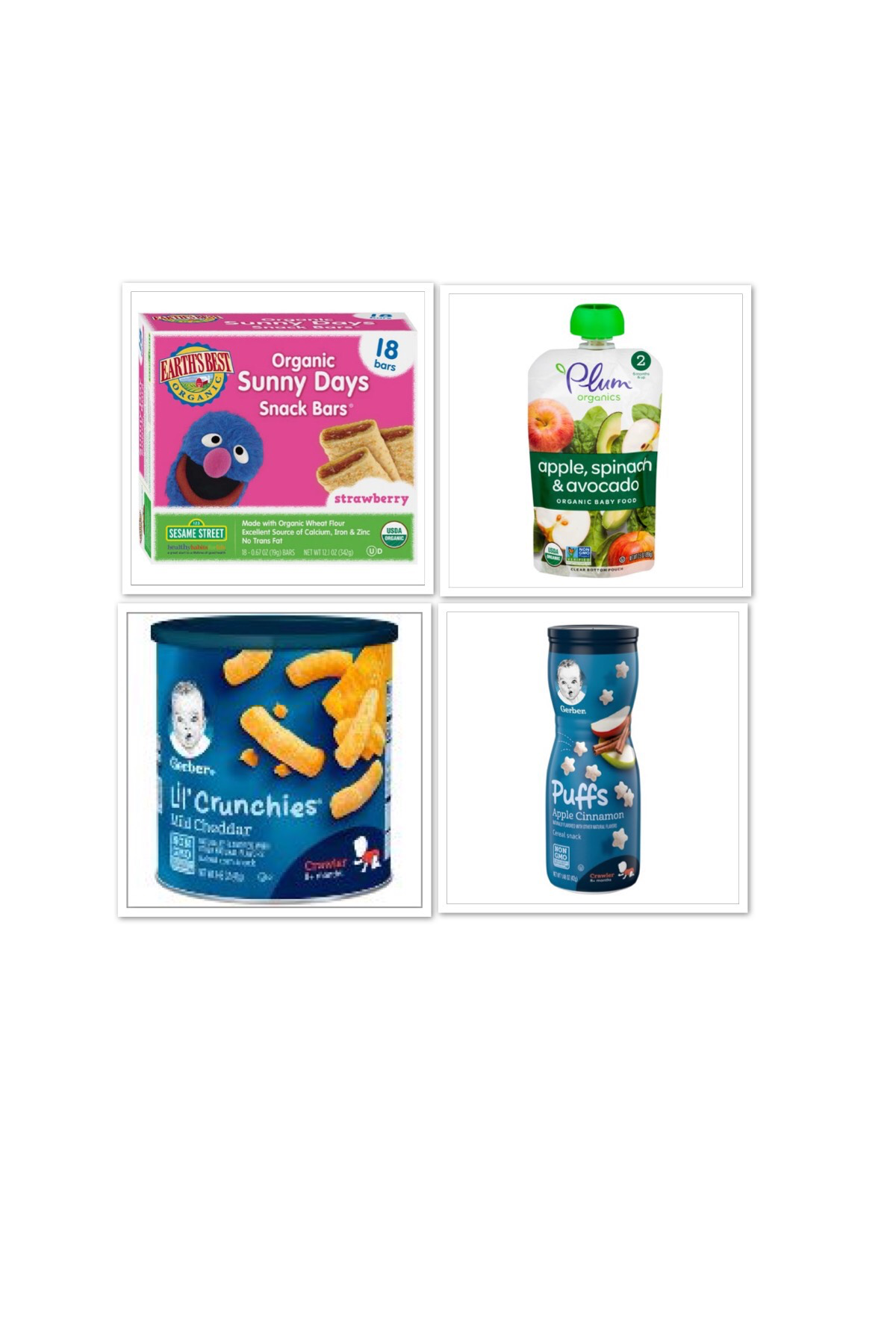 https://www.target.com/p/gerber-puffs-apple-cinnamon-1-48oz/-/A-11191922?ref=tgt_adv_XS000000&AFID=google_pla_df&fndsrc=tgtao&CPNG=PLA_Other_All+Products%2BShopping_Local&adgroup=All+Products_Catchall&LID=700000001170770pgs&network=g&device=m&location=9003539&gclsrc=aw.ds&ds_rl=1246978&ds_rl=1246978&ds_rl=1246978&ref=tgt_adv_XS000000&AFID=google_pla_df&CPNG=PLA_Other_All%20Products+Shopping_Local&adgroup=All%20Products_Catchall&LID=700000001170770pgs&network=g&device=m&location=9003539&gclid=Cj0KCQiAgMPgBRDDARIsAOh3uyLHdYQFAYCkxiuIS0R3VmeB2vmVQ9yB-kmA07mRDdytg1o6uKTnh3waArC6EALw_wcB&gclsrc=aw.ds    https://www.target.com/p/earth-s-best-sesame-street-organic-sunny-days-snack-bars-strawberry-18ct/-/A-52126348    https://www.target.com/p/gerber-lil-crunchies-baked-whole-grain-corn-snack-mild-cheddar-1-48oz/-/A-11195277    https://www.target.com/p/plum-organics-stage-2-pureed-baby-food-pouch-apple-spinach-avocado-3-5oz/-/A-53298130   *I do not own the rights to the above images.