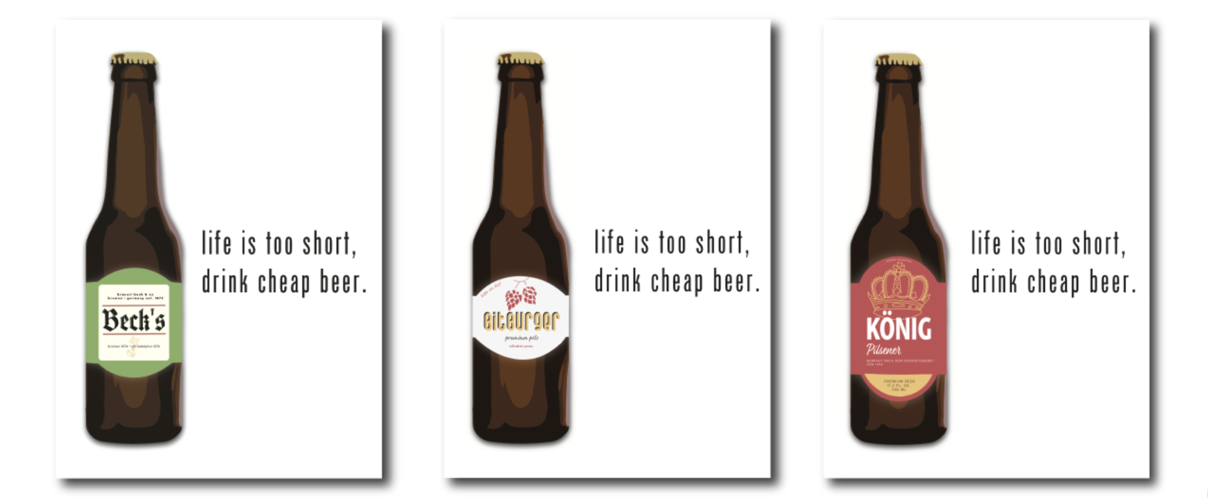 "These are my final posters for the project. The text, ""life is too short, drink cheap beer"" relates to German beer culture and the tensions that have been created between craft breweries in Berlin and people who believe that craft beer is part of an invasive, hipster culture in the city."