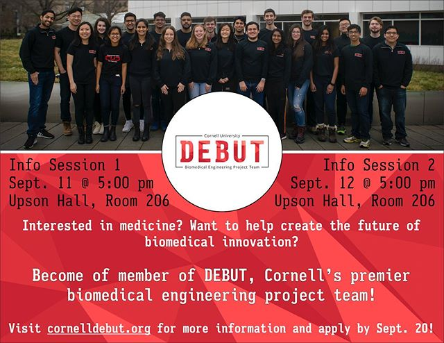 Interested in medicine? Want to help create the future of biomedical innovation? Become a member of DEBUT, Cornell's premier biomedical engineering project team! Students from all colleges and majors are welcome to apply.  Application questions are posted on our website, and applications will officially open for freshmen on September 17th. Sophomores, juniors, and seniors may apply at any time. Applications are due by 11:59 pm on September 20th!  If you have any questions, send us an email at debut@cornell.edu. Visit cornelldebut.org for more information, and we look forward to seeing you at ProjectFest, ClubFest, and our info sessions!