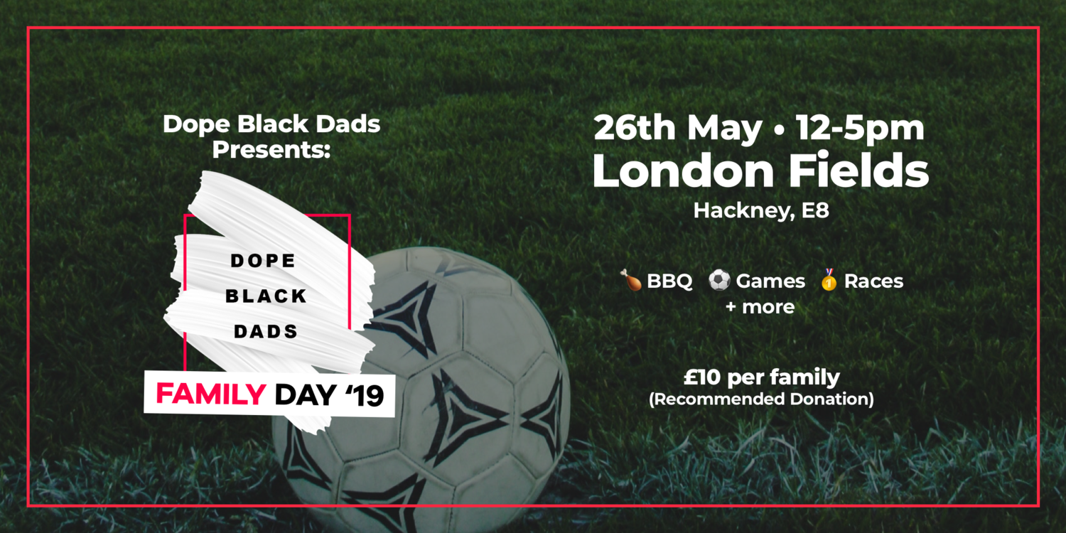 Dope Black Dads: Family Day - On May 26th families from all over will descent on London Fields Park, E8 for a day of games, music and fun. More information via Eventbrite