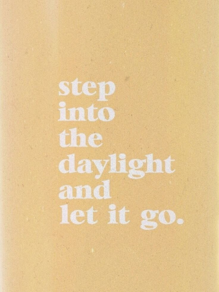 step into the daylight and let it go.jpeg