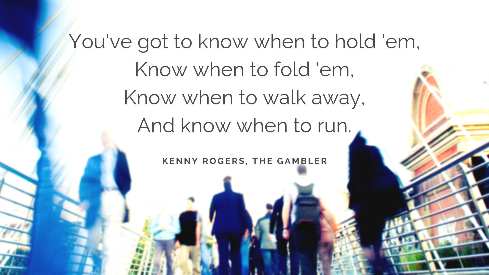 You've got to know when to hold 'em Know when to fold 'em Know when to walk away And know when to run.png