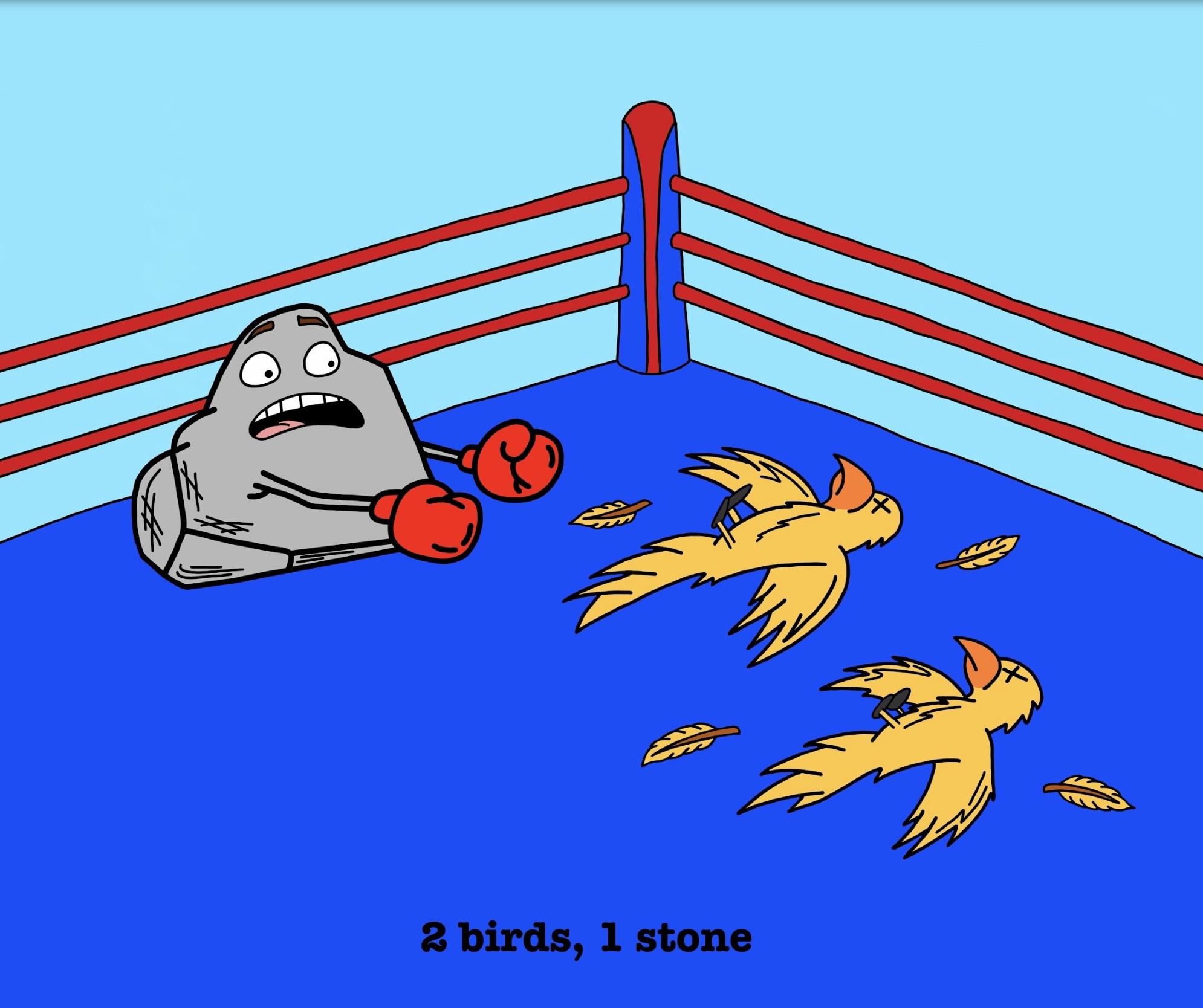 """2 Birds, 1 Stone"""