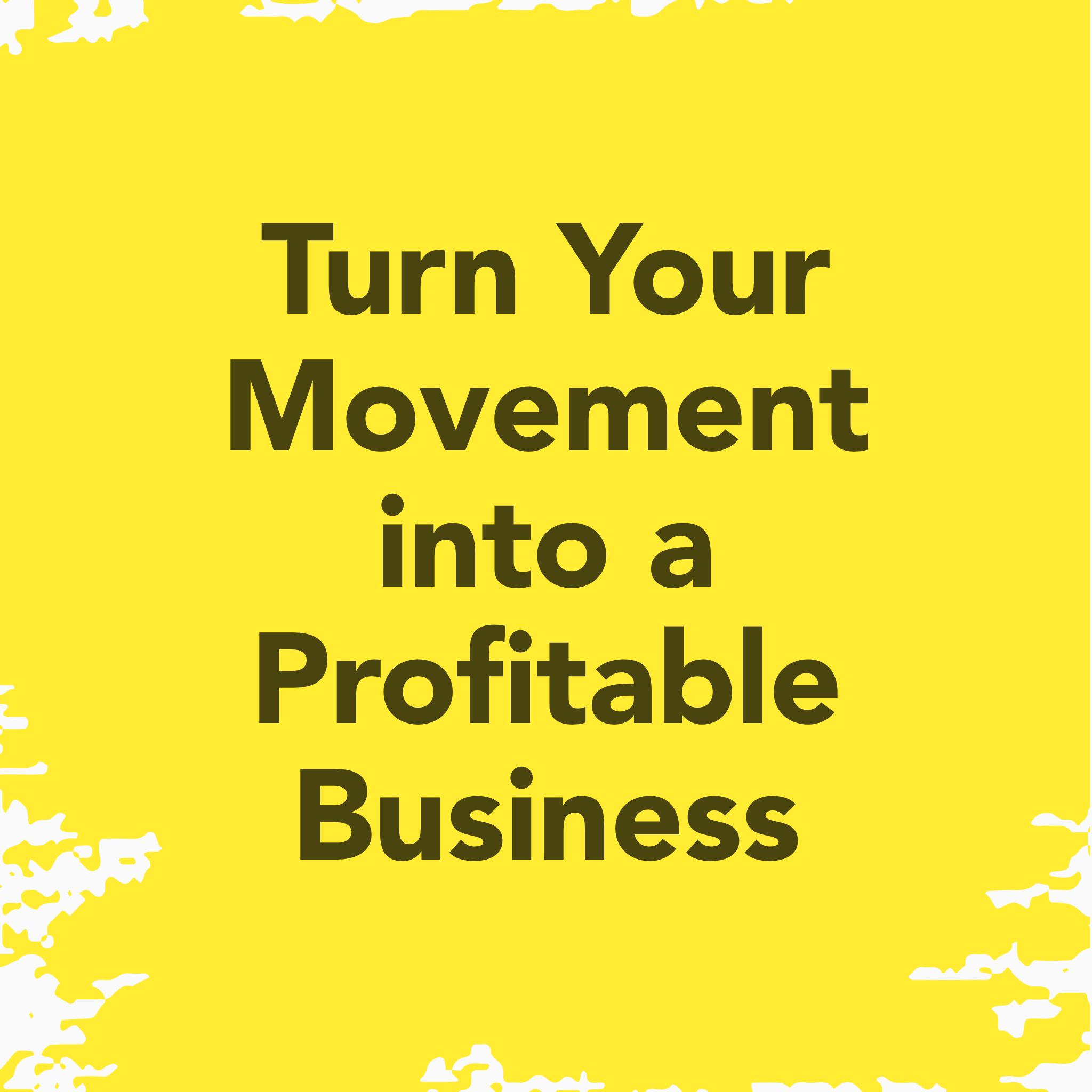 Turn your movement into a profitable business