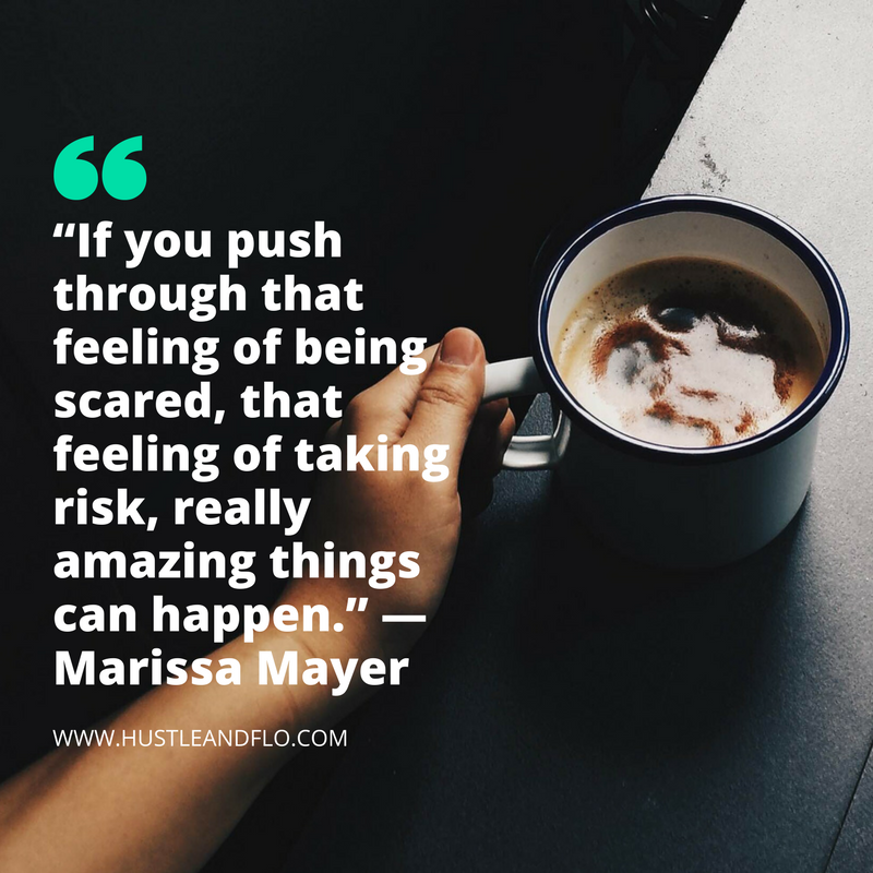 """""""If you push through that feeling of being scared, that feeling of taking risk, really amazing things can happen."""" - Marissa Mayer"""