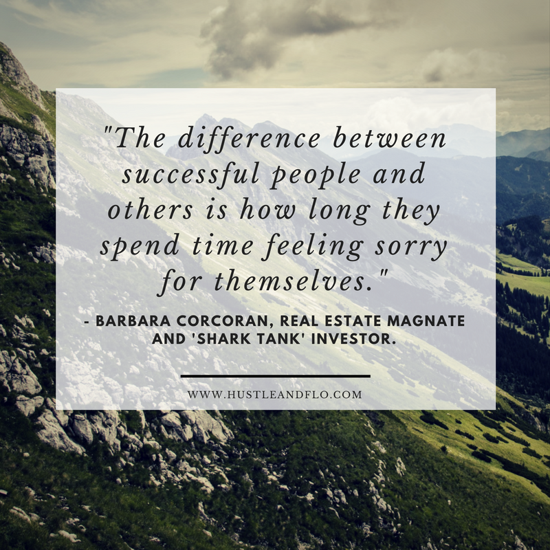 """""""The difference between successful people and others is how long they spend time feeling sorry for themselves."""" - Barbara Corcoran"""