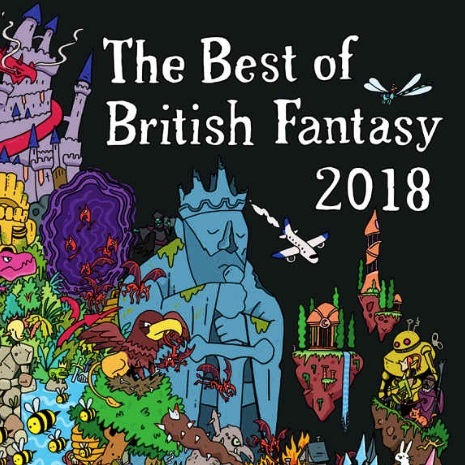 The Best of British Fantasy 2018 - The Best of British Fantasy contains over twenty brilliant stories of the strange and fantastic. These stories range from traditional sword and sorcery to contemporary fantasy, written by a mix of established fantasy authors, new voices, and even those who are not usually associated with genre fiction. It comes packed with mermaids, impossible quizzes, sorcerous rogues, magic swords, towering monsters, ghostly lovers, unreachable islands, numerous apocalypses, a particularly irritating local councillor, and bees.