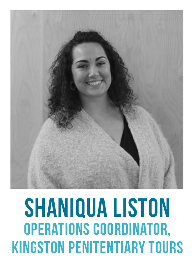 """Shaniqua Liston has been working with Kingston Pen Tours in partnership with the St. Lawrence Parks Commission, the City of Kingston and the Correctional Service of Canada since the tours debuted in 2015. As Operations Coordinator, she learned about all the """"behind-the-scenes action"""" needed to maintain the functionality and popularity of the Pen. She also became aware of the limitations, both physical and operational, as she worked to offer customers a genuine and authentic experience."""