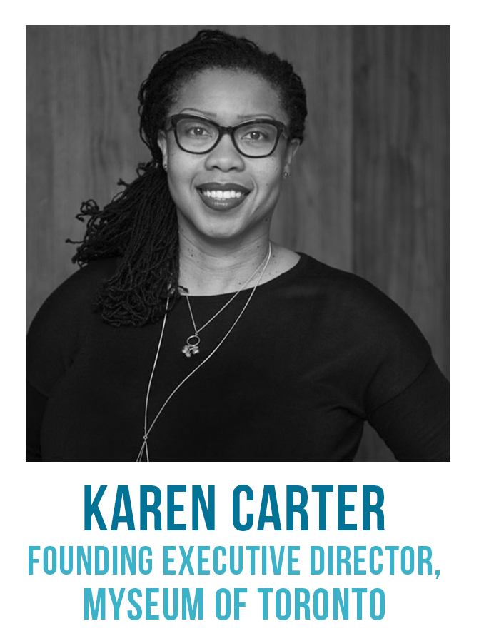 Karen Carter is the Executive Director of the Myseum of Toronto, which offers an innovative approach to the museum experience and a new way to experience Toronto's natural spaces, cultures, history, archaeology and architecture. She has over 20 years experience working and volunteering in a variety of cultural and educational settings in Toronto. She is the co-founder and Chair of Black Artists' Networks Dialogue (BAND), an organisation dedicated to the promotion of Black arts and culture in Canada and abroad.