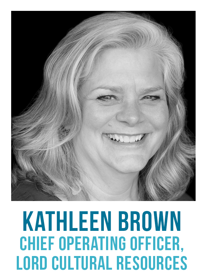 Kathleen Brown, COO of Lord Cultural Resources, has 30-plus years of experience as a respected consultant with proven management skills. Her work leaves clients and others in the field inspired and informed for their organizations' future. Kathleen's work has included both staff and consulting positions with cultural attractions, community organizations, government and academia.