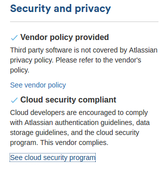 Security and privacy. Vendor policy provided - third party software is not covered by Atlassian privacy policy. Please refer to the vendor's policy. Clould security compliant - Cloud developers are encouraged to comply with Atlassian authentication guidelines, data storage guidelines, and the cloud security program. This vendor complies.