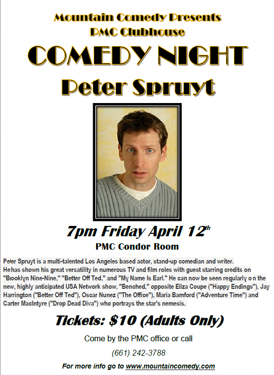 Peter Spruyt - FRIDAY, April 12th, 20197:00 PM to 8:30 PMPine Mountain Club Condor Room (non members welcome)Headliner Peter Spruyt is a comedian, actor and writer.He has performed stand-up on Jimmy Kimmel Live, Comedy Central and in numerous clubs and festivals, including the Montreal Comedy Festival and the Bridgetown Comedy Festival. As an actor, Peter has appeared in many films and TV shows, most recently in the William H. Macy film,